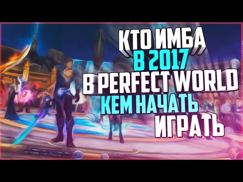 КЕМ НАЧАТЬ ИГРАТЬ В ПВ? КТО ИМБА В 2017? - Perfect World