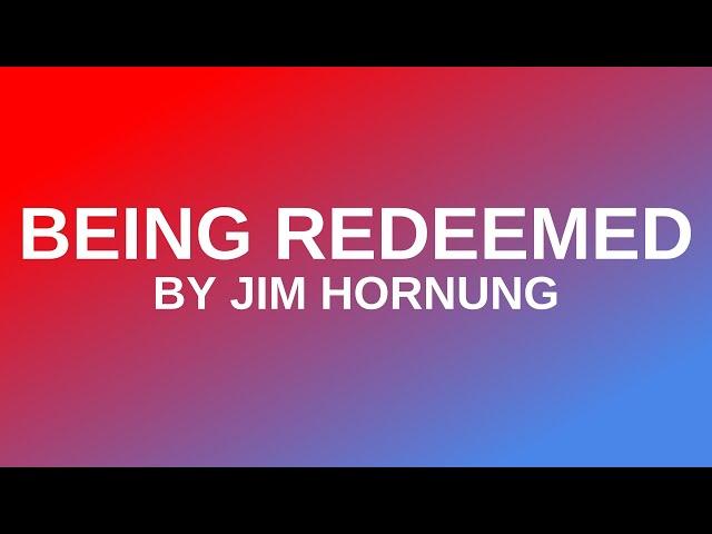 Being Redeemed by Jim Hornung