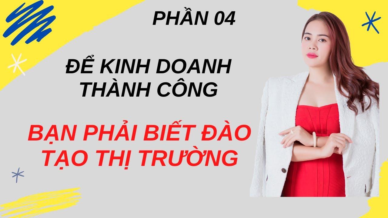 Kinh doanh thành công là đào tạo thị trường thành công (04) – Nguyen Tinh Official