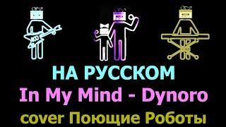 На русском2 In My Mind - Dynoro (кавер от Поющие Роботы)