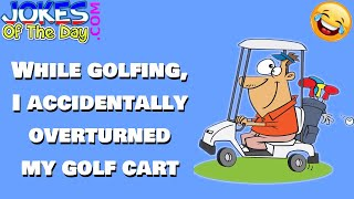 Funny Joke: While golfing, I accidentally overturned my golf cart
