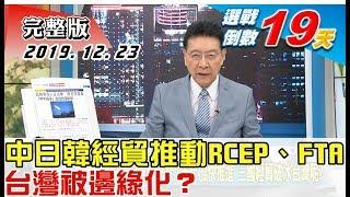 【完整版上集】中日韓經貿談判全力推動RCEP、FTA簽定 台灣被邊緣化?  少康戰情室 20191223