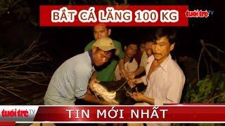 Bắt được cá Lăng nặng hơn 100 kg trên sông Tiền