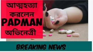 আত্মহত্যা করলেন Padman ছবির অভিনেত্রী! Breaking News l Padman l Actress suicide