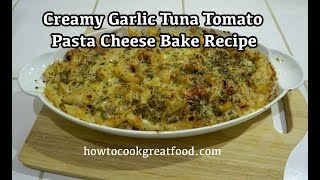 Creamy Garlic Tuna Tomato Pasta Cheese Bake Recipe
