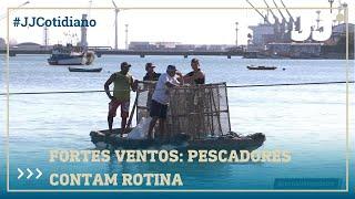 Fortes ventos: pescadores contam rotina de cuidados
