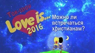 Ток-шоу Love is - Можно ли встречаться христианам?