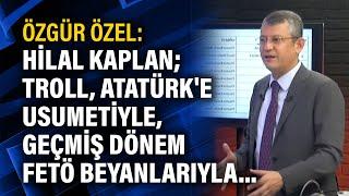 Özgür Özel: Hilal Kaplan; troll, Atatürk'e usumetiyle, geçmiş dönem FETÖ beyanlarıyla...