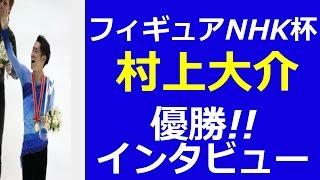 【NHK杯 フィギュアスケート村上大介】2014結果速報 村上優勝インタビュ...