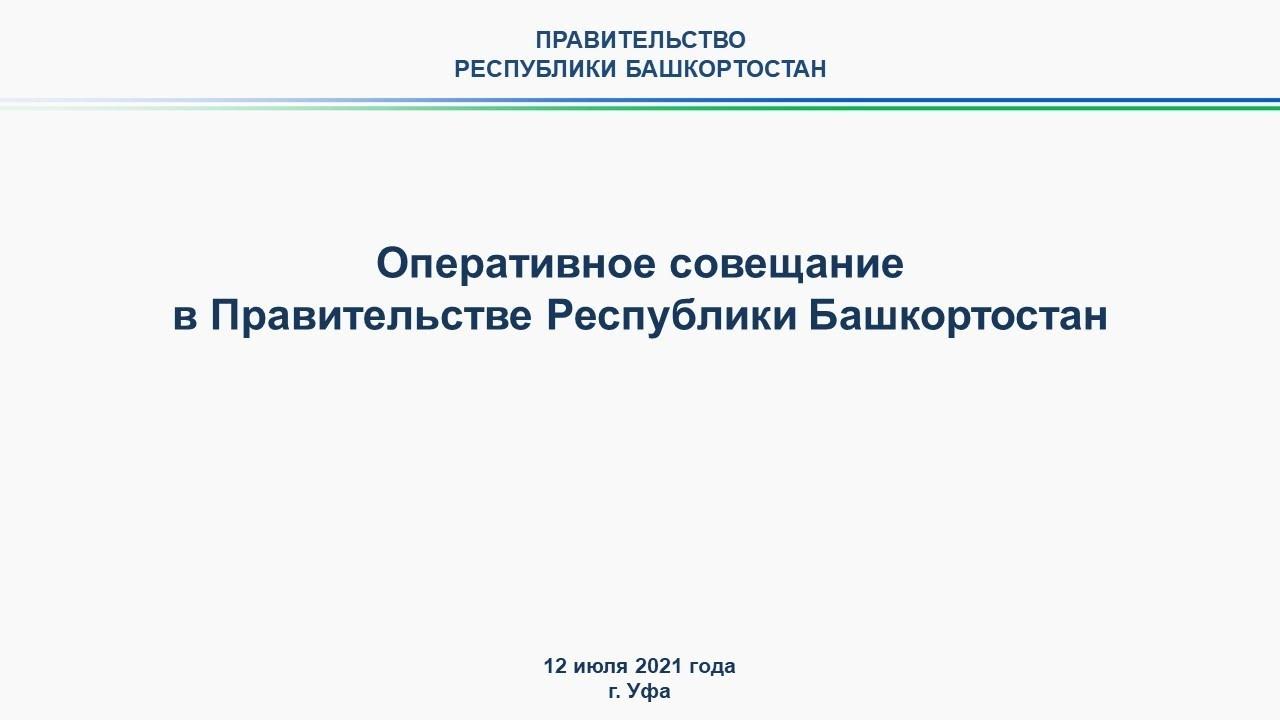 Оперативное совещание в Правительстве Республики Башкортостан: прямая трансляция 12 июля 2021 года