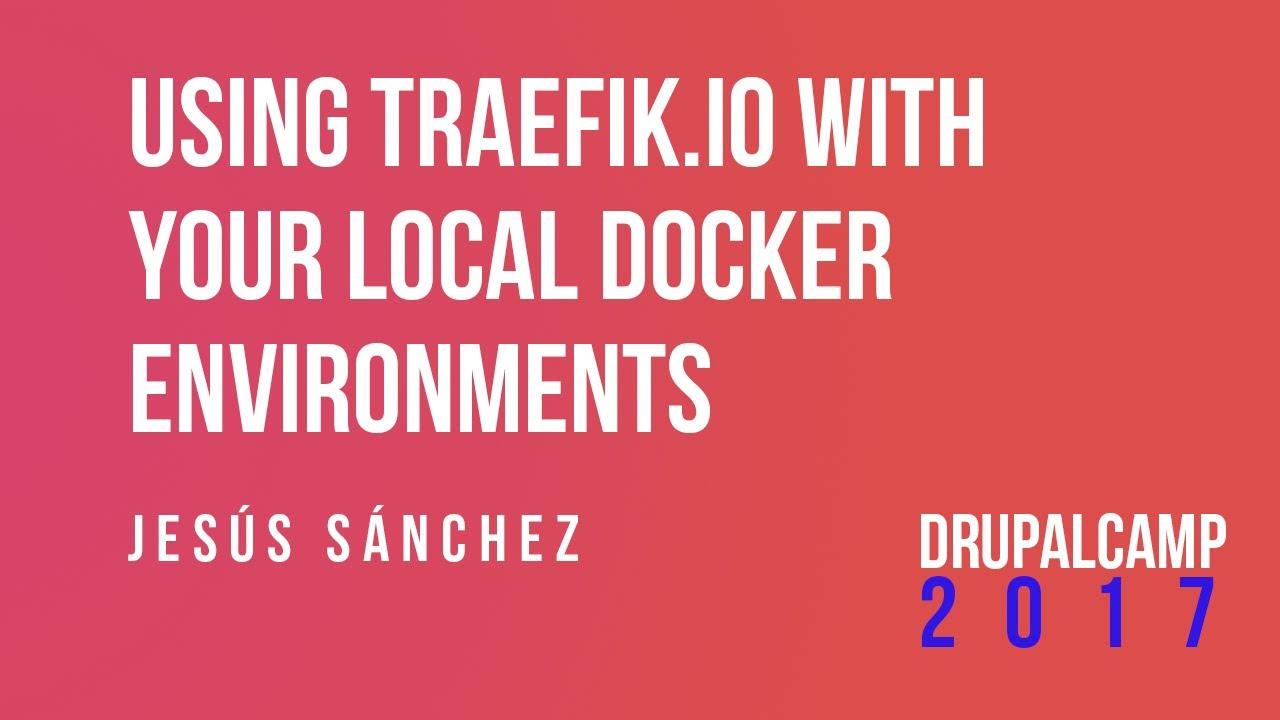 Using Traefik io with your local docker environments - Jesús Sánchez  #DrupalCampES @jsbalsera