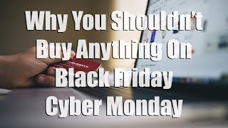 Why You Should Not Buy Anything On Black Friday & Cyber Monday