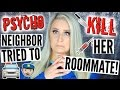 Psycho Neighbor Tried to KILL her Roommate STORYTIME | Calling the Cops on my Neighbor!!