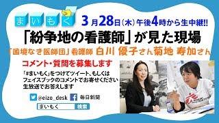 解説LIVE「まいもく」#072「紛争地の看護師が見た現場」【3月28日午後4時〜】