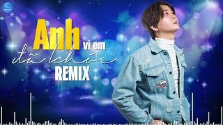 Anh Đã Khóc Vì Em Remix