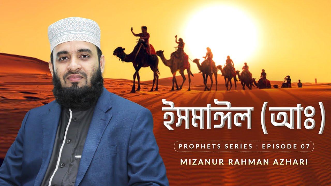 ইসমাঈল আঃ এর জীবনী এবং আমাদের শিক্ষা | Life of Prophet Ismail (Pbuh) | মিজানুর রহমান আজহারি