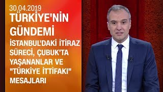 İstanbul'daki itiraz süreci ve Çubuk'ta yaşananlar - Türkiye'nin Gündemi 30.04.2019