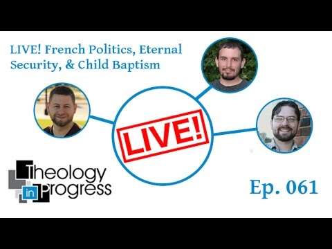 LIVE! – French Politics, Eternal Security, and Child Baptism – Ep 061