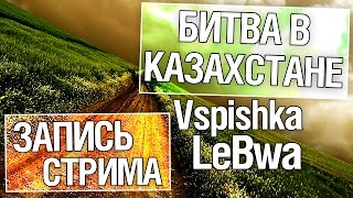 Битва в Казахстане - Vspishka и LeBwa!