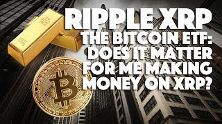 Ripple XRP: The Bitcoin ETF - Does It Matter For Me Making Money On XRP?