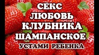 # 25 СЕКС ЛЮБОВЬ  КЛУБНИКА  ШАМПАНСКОЕ (УСТАМИ РЕБЕНКА)
