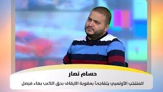 حسام نصار - المنتخب الأولمبي يتفاجئ بعقوبة الايقاف بحق اللاعب بهاء فيصل