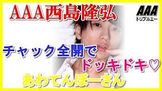 AAA西島隆弘がチャック全開でドッキドキ♡にっしーってあわてんぼーさん...