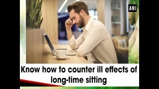 Know how to counter ill effects of long-time sitting - #ANI News