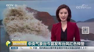 [国际财经报道]热点扫描 中央气象台今晨发布台风红色预警| CCTV财经