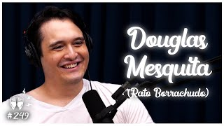 DOUGLAS MESQUITA (RATO BORRACHUDO) - Flow Podcast #249