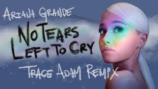 No Tears Left To Cry Trace Adam Remix Ariana Grande