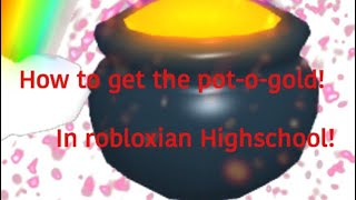 How to get the pot-o-gold in robloxian highschool! (ROBLOX)