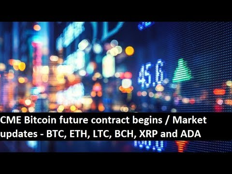 CME Bitcoin future contract begins / Market updates - BTC, ETH, LTC, BCH, XRP and ADA