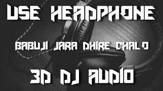 Babuji Jara Dhire Chalo ( 3D Surround Dj Audio)  3D Dj Song || USE HEADPHONE ||