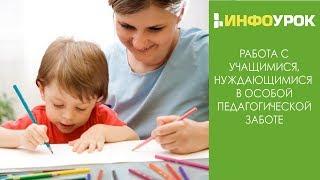 Работа с учащимися, нуждающимися  в особой педагогической заботе (вебинар)