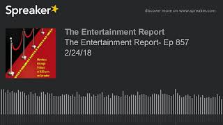 The Entertainment Report- Ep 857 2/24/18 (made with Spreaker)