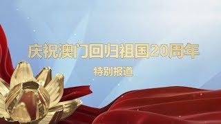 濠江流彩 盛世莲花 ——《庆祝澳门回归祖国20周年特别报道》 20191219   CCTV