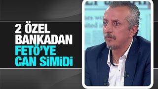 Murat Kelkitlioğlu   2 özel bankadan FETÖ'ye can simidi