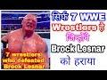 7 WWE wrestlers who defeated Brock Lesnar । सिर्फ 7 wrestlers है जिन्होंने Brock Lesnar को हराया