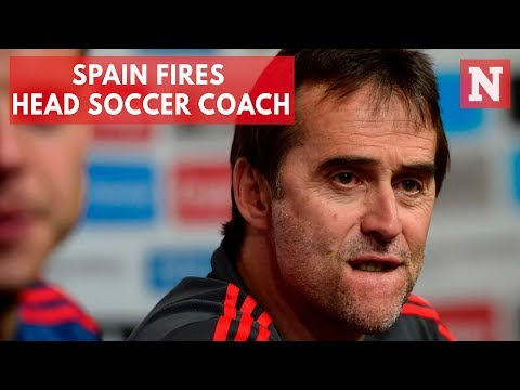 Spain Fires Head Soccer Coach Julen Lopetegui Day Before World Cup Begins