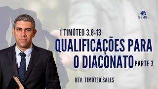Qualificações para o Diaconato • Parte 3 • 1 Timóteo 3.8-13 • Rev. Timóteo Sales