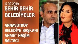 Ahmet Haşim Baltacı, Arnavutköy çalışmalarını anlattı - Şehir Şehir Belediyeler 17.02.2019 Pazar