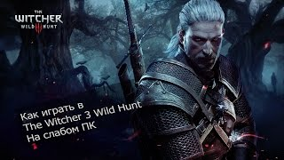 Как играть в The Witcher 3 Wild Hunt на слабом ПК