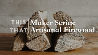 Maker Series: Artisanal Firewood - This Is That