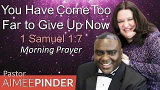 YOU HAVE COME TOO FAR TO GIVE UP NOW - 1 SAMUEL 1 - MORNING PRAYER | PASTOR AIMEE PINDER