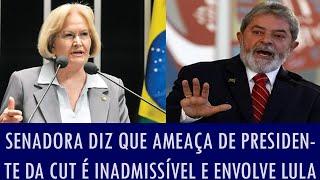 Senadora diz que ameaça de presidente da CUT é inadmissível e envolve Lula