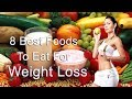 8 Best Foods To Eat For Weight Loss