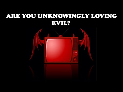 ARE YOU UNKNOWINGLY LOVING EVIL?