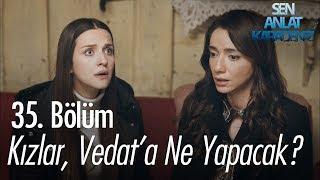 Kızlar, Vedat'a ne yapacak? - Sen Anlat Karadeniz 35. Bölüm