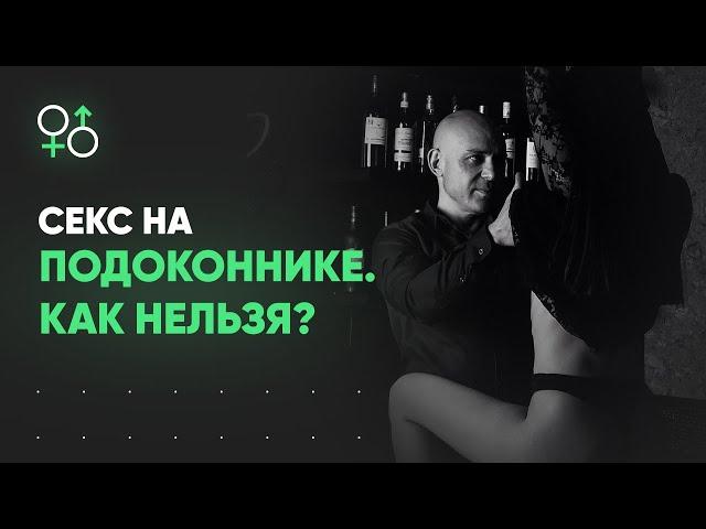 Секс на подоконнике. Как нельзя ЭТО делать? | Алекс Мэй 18+